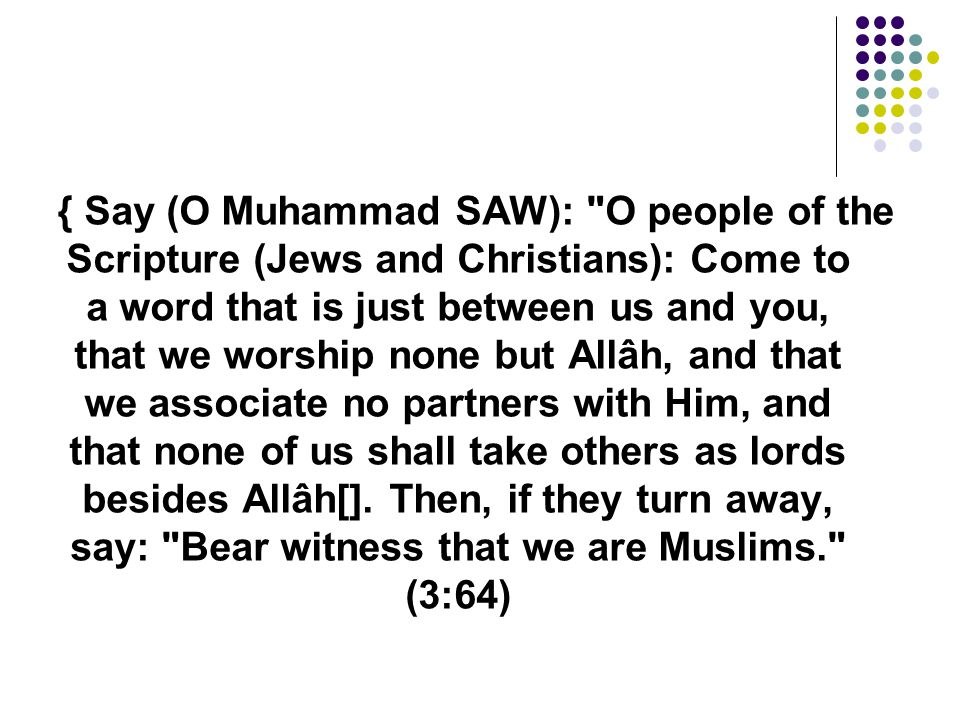 { Say (O Muhammad SAW): O people of the Scripture (Jews and Christians): Come to a word that is just between us and you, that we worship none but Allâh, and that we associate no partners with Him, and that none of us shall take others as lords besides Allâh[].